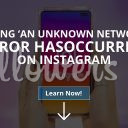 'An Unknown Network Error Has Occurred' on Instagram (Solved – 2019)