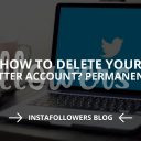Delete Your Twitter Account Permanently (Updated – 2019)