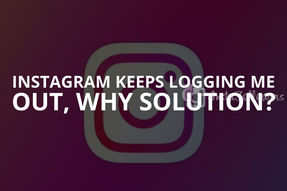 Instagram Keeps Logging Me Out, Why? (Solution – 2020)