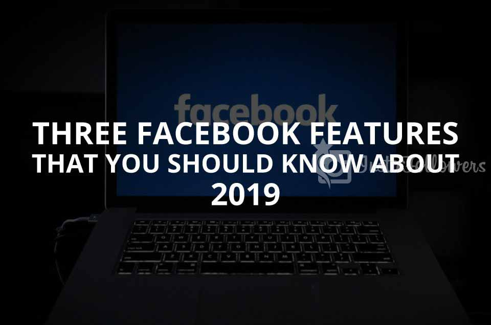 Three Facebook Features That You Should Know About in 2019 (Updated)