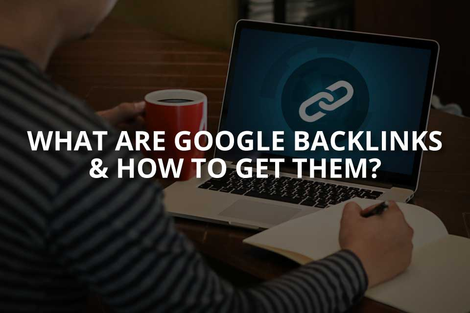 What Are Google Backlinks & How to Get Them?