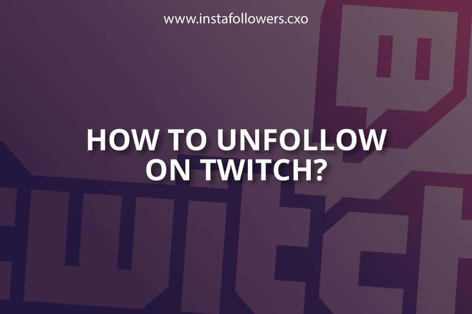 How To Unfollow On Twitch Brief Guide Instafollowers