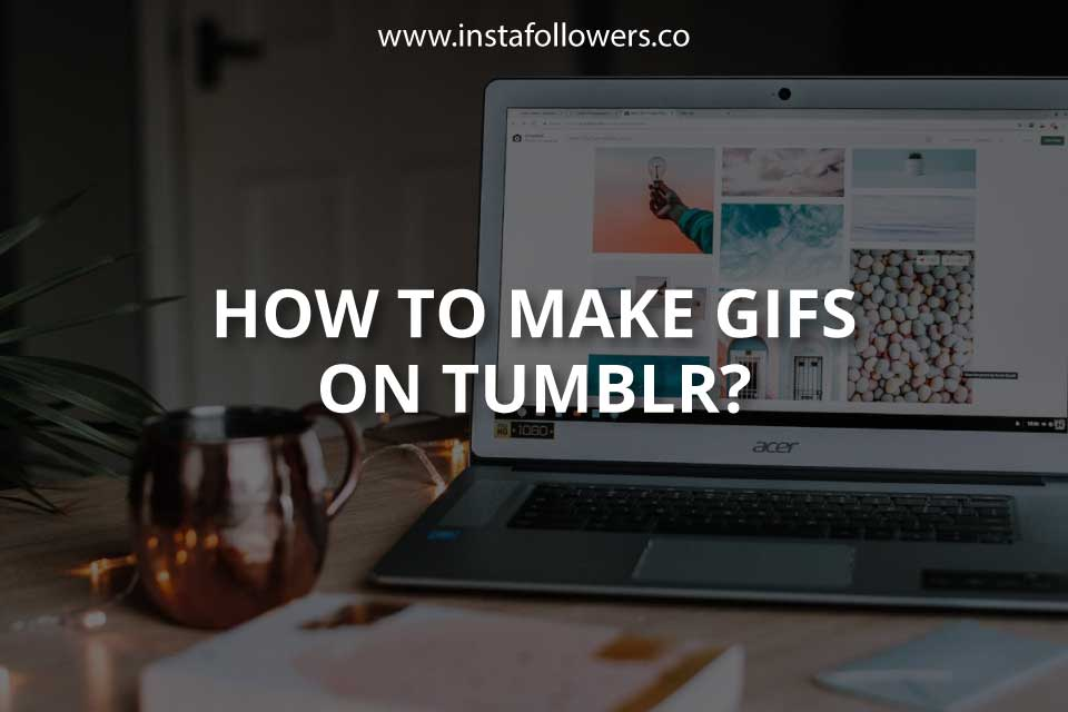 How to Make GIFs on Tumblr? (Simple Guide)