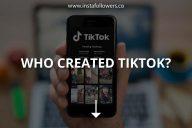 Who Created TikTok? (Brief History)